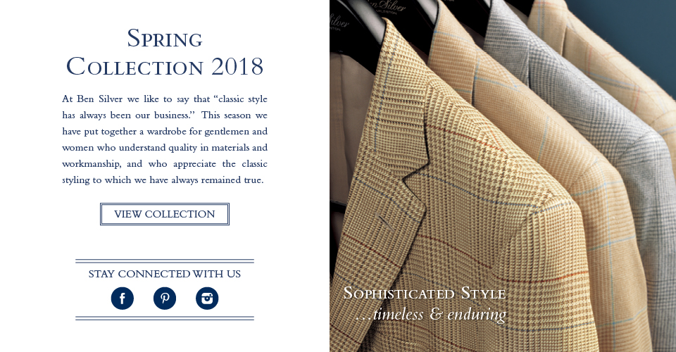 At Ben Silver we like to say that classic style has always been our business. This season we have put together a wardrobe for gentlemen and women who understand quality in materials and workmanship, and who appreciate the classic styling to which we have always remained true.
